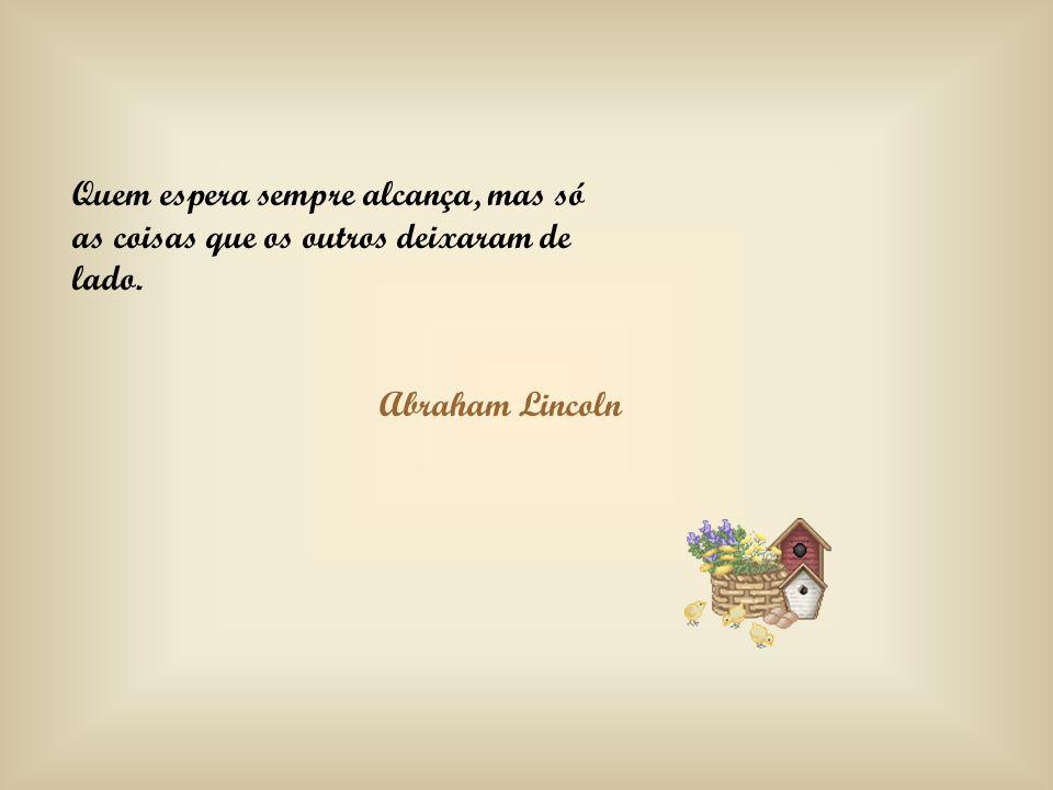 Quem espera sempre alcança, mas só as coisas que os outros deixaram de lado. Abraham Lincoln