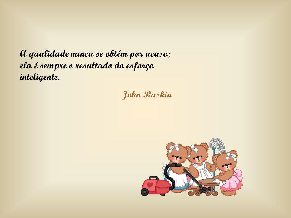 A qualidade nunca se obtém por acaso; ela é sempre o resultado do esforço inteligente. John Ruskin