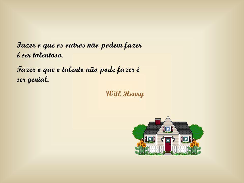 Fazer o que os outros não podem fazer é ser talentoso. Fazer o que o talento não pode fazer é ser genial. Will Henry