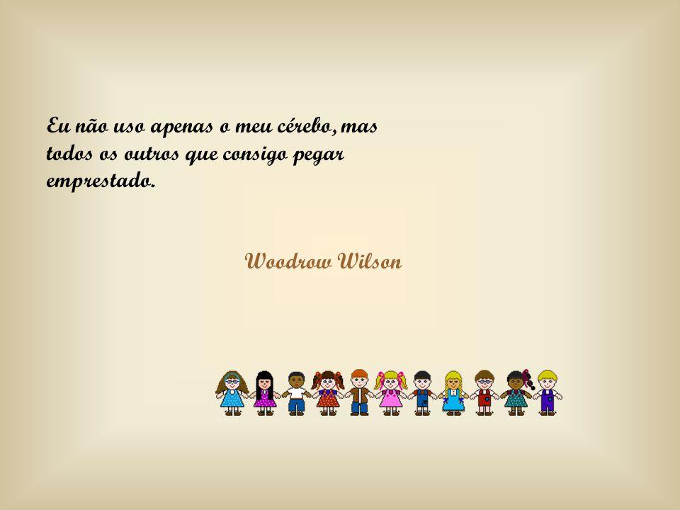 Eu não uso apenas o meu cérebo, mas todos os outros que consigo pegar emprestado. Woodrow Wilson