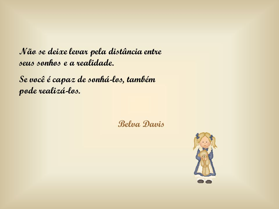 Não se deixe levar pela distância entre seus sonhos e a realidade. Se você é capaz de sonhá-los, também pode realizá-los. Belva Davis
