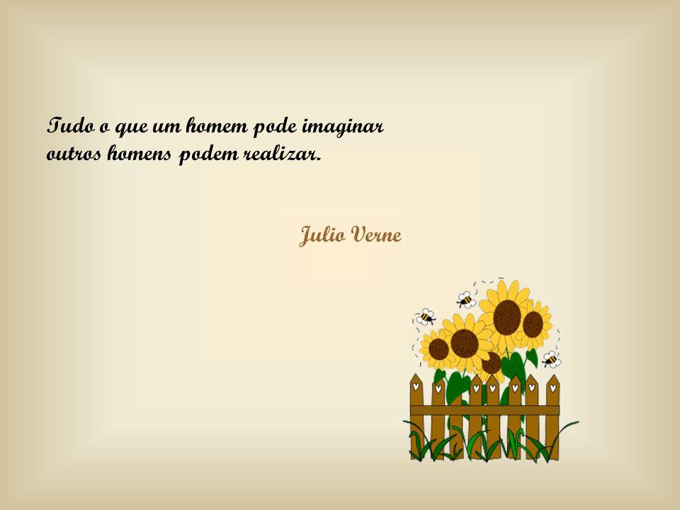 Tudo o que um homem pode imaginar outros homens podem realizar. Julio Verne