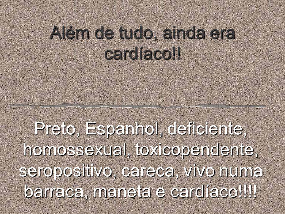 Além de tudo, ainda era cardíaco!! Preto, Espanhol, deficiente, homossexual, toxicopendente, seropositivo, careca, vivo numa barraca, maneta e cardíac