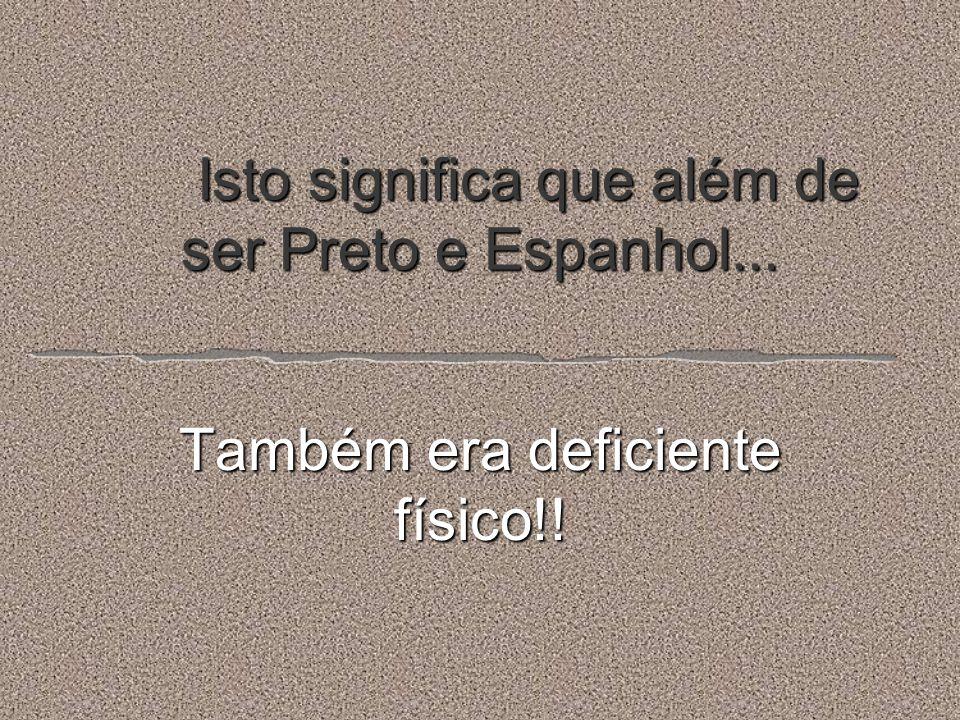 Isto significa que além de ser Preto e Espanhol... Também era deficiente físico!!