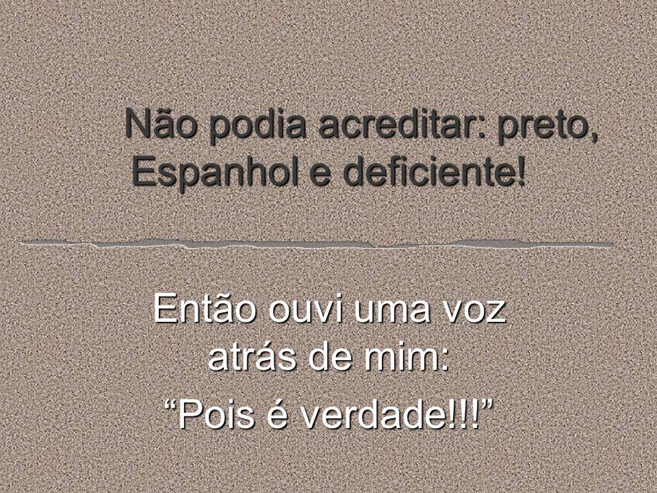 Não podia acreditar: preto, Espanhol e deficiente! Então ouvi uma voz atrás de mim: Pois é verdade!!!