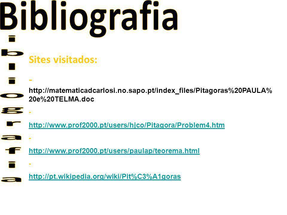 Sites visitados: - http://matematicadcarlosi.no.sapo.pt/index_files/Pitagoras%20PAULA% 20e%20TELMA.doc - http://www.prof2000.pt/users/hjco/Pitagora/Pr