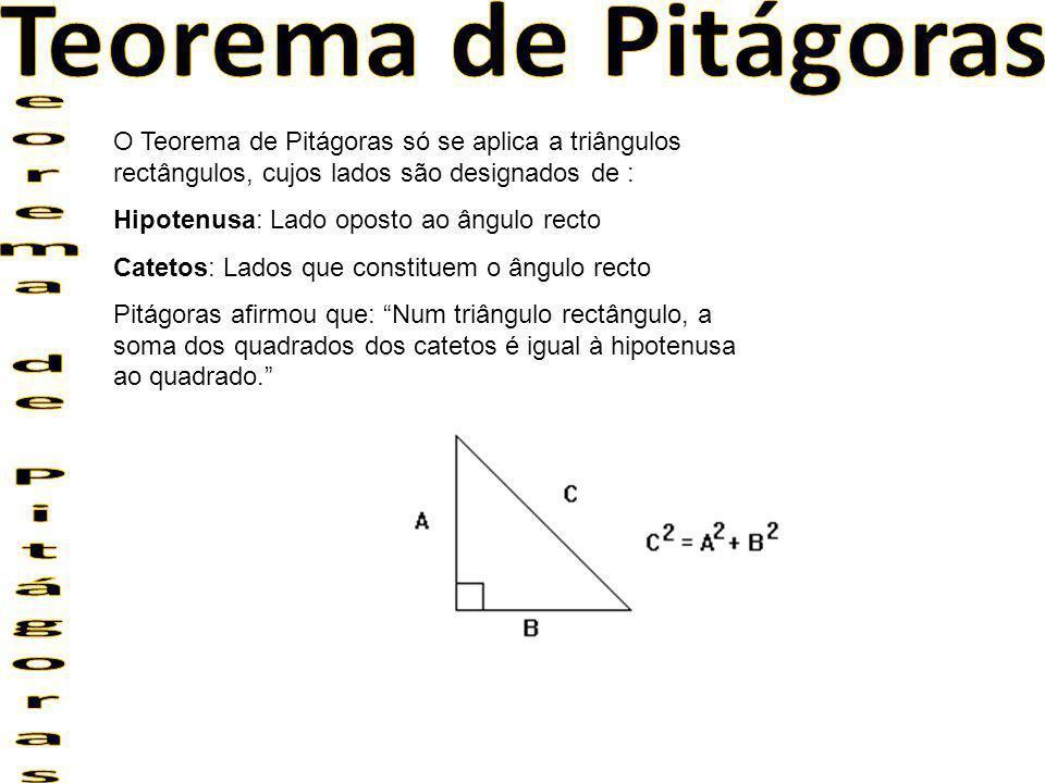 O Teorema de Pitágoras só se aplica a triângulos rectângulos, cujos lados são designados de : Hipotenusa: Lado oposto ao ângulo recto Catetos: Lados q