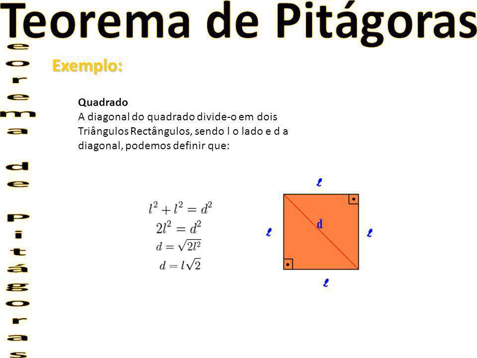 Exemplo: Quadrado A diagonal do quadrado divide-o em dois Triângulos Rectângulos, sendo l o lado e d a diagonal, podemos definir que: