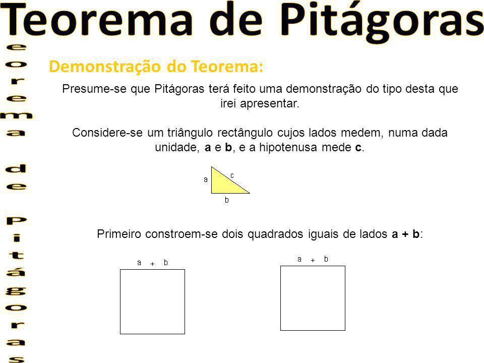 Segundo, num dos quadrados constroem-se 4 triângulos da seguinte forma: e no outro, dois quadrados e 4 triângulos, como podes observar na seguinte figura: Ora, mas em cada figura, o quadrado inicial tem de lado a + b.