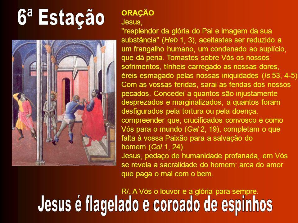 ORAÇÃO Jesus, resplendor da glória do Pai e imagem da sua substância (Heb 1, 3), aceitastes ser reduzido a um frangalho humano, um condenado ao suplício, que dá pena.
