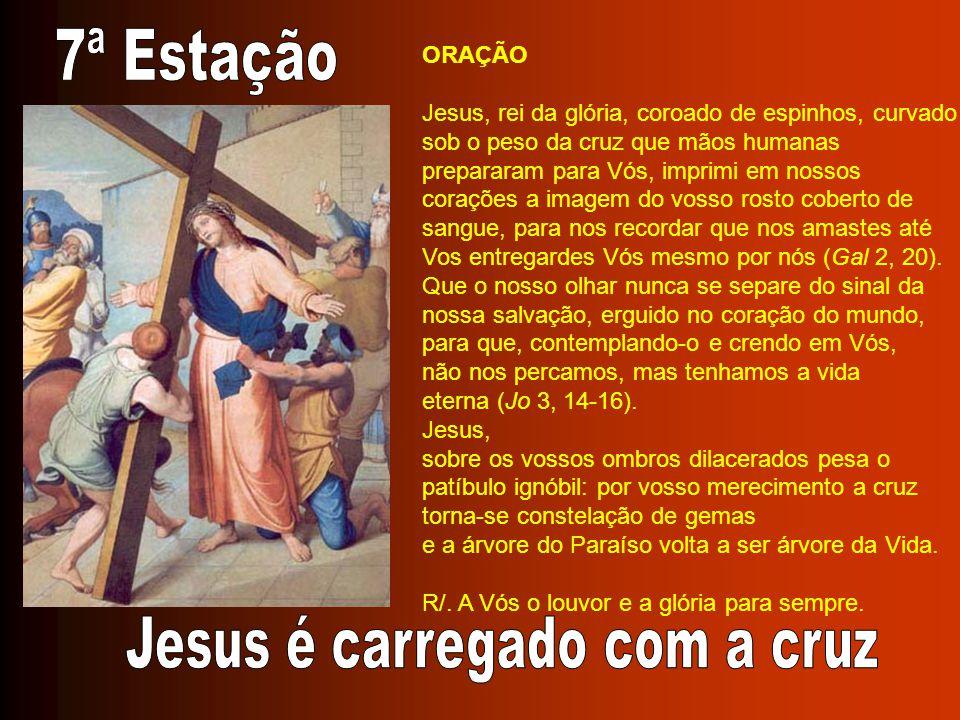 ORAÇÃO Jesus, rei da glória, coroado de espinhos, curvado sob o peso da cruz que mãos humanas prepararam para Vós, imprimi em nossos corações a imagem