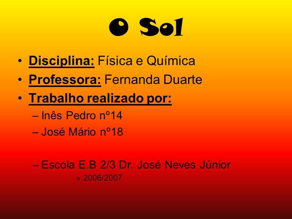O Sol Disciplina: Física e Química Professora: Fernanda Duarte Trabalho realizado por: –Inês Pedro nº14 –José Mário nº18 –Escola E.B 2/3 Dr. José Neve