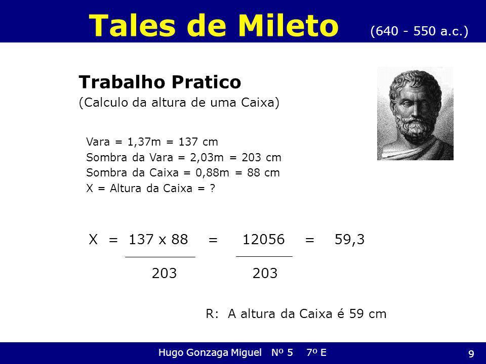 Vara = 1,37m = 137 cm Sombra da Vara = 2,03m = 203 cm Sombra da Caixa = 0,88m = 88 cm X = Altura da Caixa = ? 203 (640 - 550 a.c.) Tales de Mileto Hug