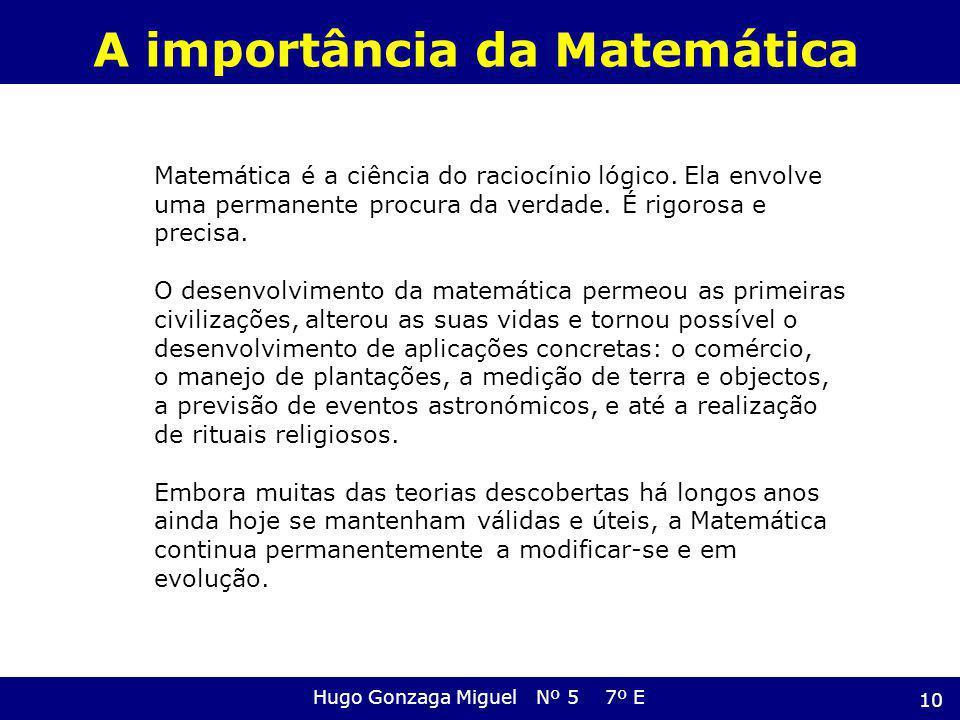 A importância da Matemática Hugo Gonzaga Miguel Nº 5 7º E 10 Matemática é a ciência do raciocínio lógico. Ela envolve uma permanente procura da verdad