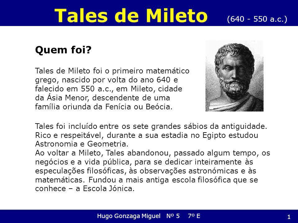 Quem foi? Tales de Mileto foi o primeiro matemático grego, nascido por volta do ano 640 e falecido em 550 a.c., em Mileto, cidade da Ásia Menor, desce