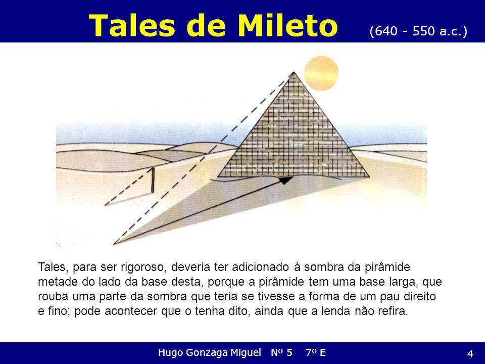 (640 - 550 a.c.) Tales de Mileto Hugo Gonzaga Miguel Nº 5 7º E Tales, para ser rigoroso, deveria ter adicionado à sombra da pirâmide metade do lado da