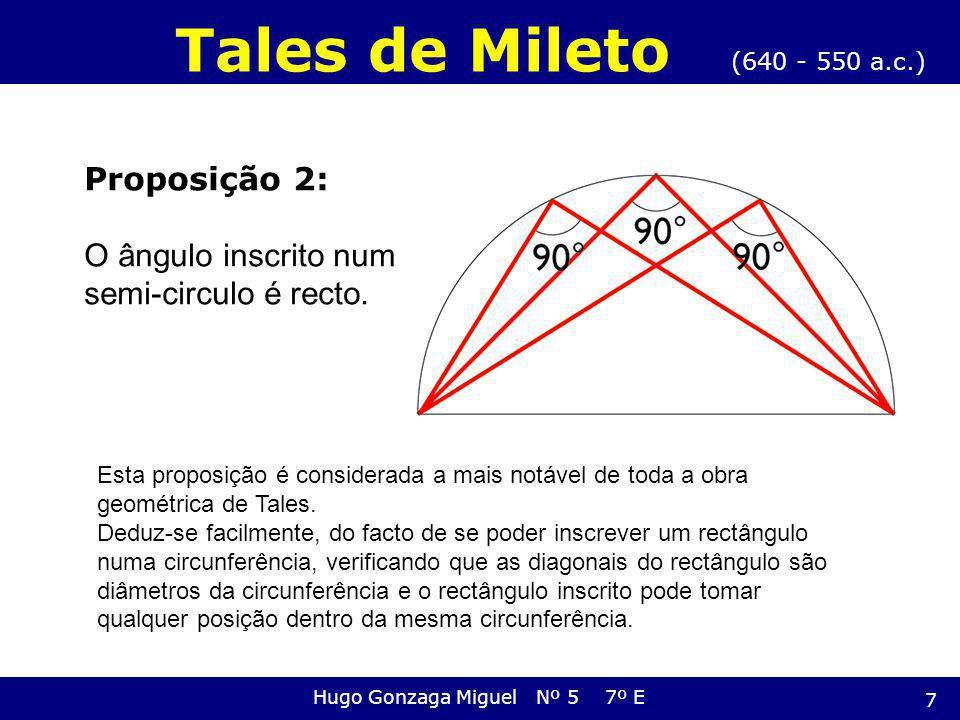 Proposição 2: O ângulo inscrito num semi-circulo é recto. (640 - 550 a.c.) Tales de Mileto Hugo Gonzaga Miguel Nº 5 7º E Esta proposição é considerada