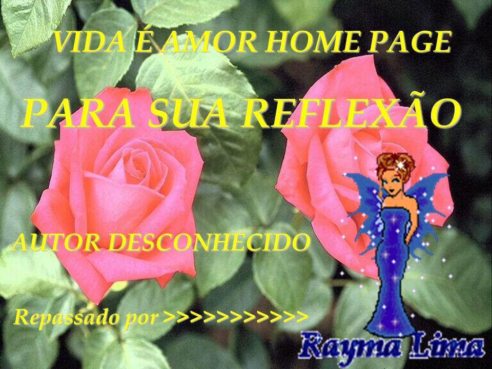 VIDA É AMOR HOME PAGE PARA SUA REFLEXÃO AUTOR DESCONHECIDO AUTOR DESCONHECIDO Repassado por >>>>>>>>>>>