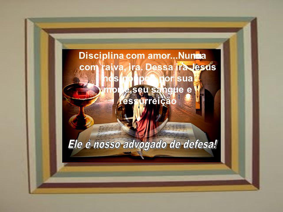 Disciplina com amor...Nunca com raiva, ira.