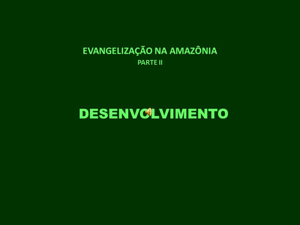 EVANGELIZAÇÃO NA AMAZÔNIA PARTE II DESENVOLVIMENTO
