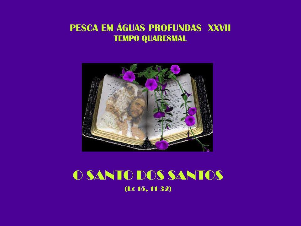 PESCA EM ÁGUAS PROFUNDAS XXVII TEMPO QUARESMAL O SANTO DOS SANTOS (Lc 15, 11-32)
