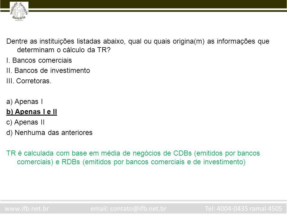 Dentre as instituições listadas abaixo, qual ou quais origina(m) as informações que determinam o cálculo da TR? I. Bancos comerciais II. Bancos de inv