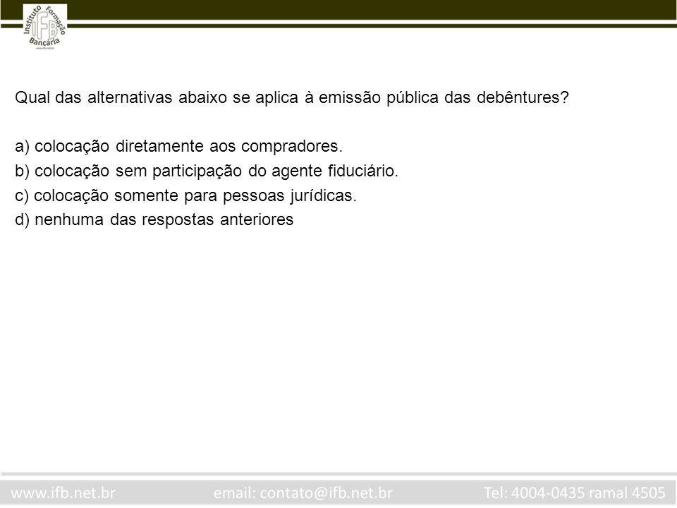 Qual das alternativas abaixo se aplica à emissão pública das debêntures? a) colocação diretamente aos compradores. b) colocação sem participação do ag