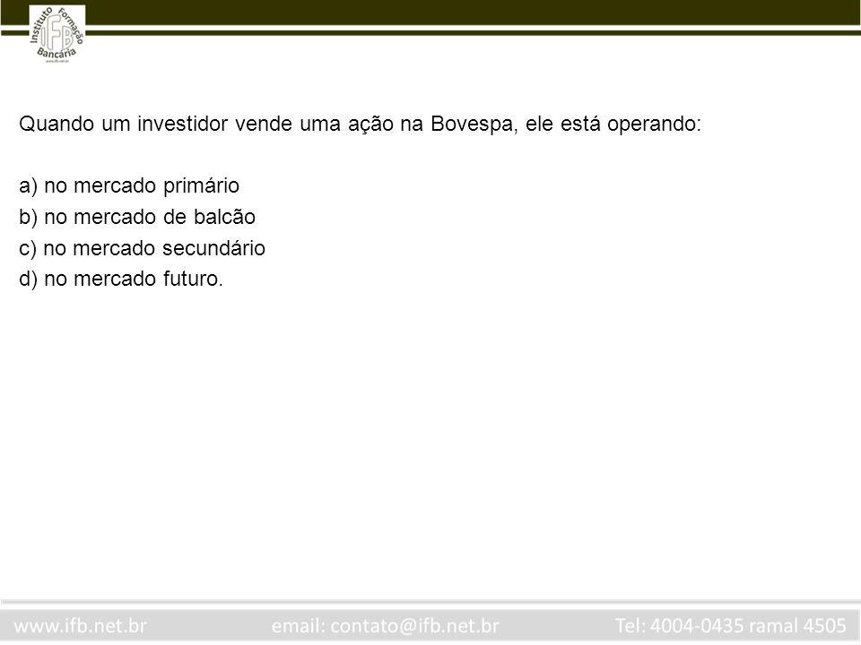 Quando um investidor vende uma ação na Bovespa, ele está operando: a) no mercado primário b) no mercado de balcão c) no mercado secundário d) no merca