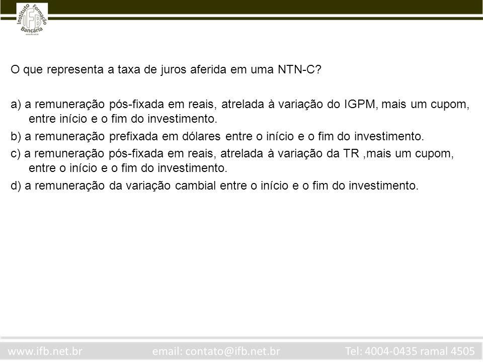 O que representa a taxa de juros aferida em uma NTN-C? a) a remuneração pós-fixada em reais, atrelada à variação do IGPM, mais um cupom, entre início