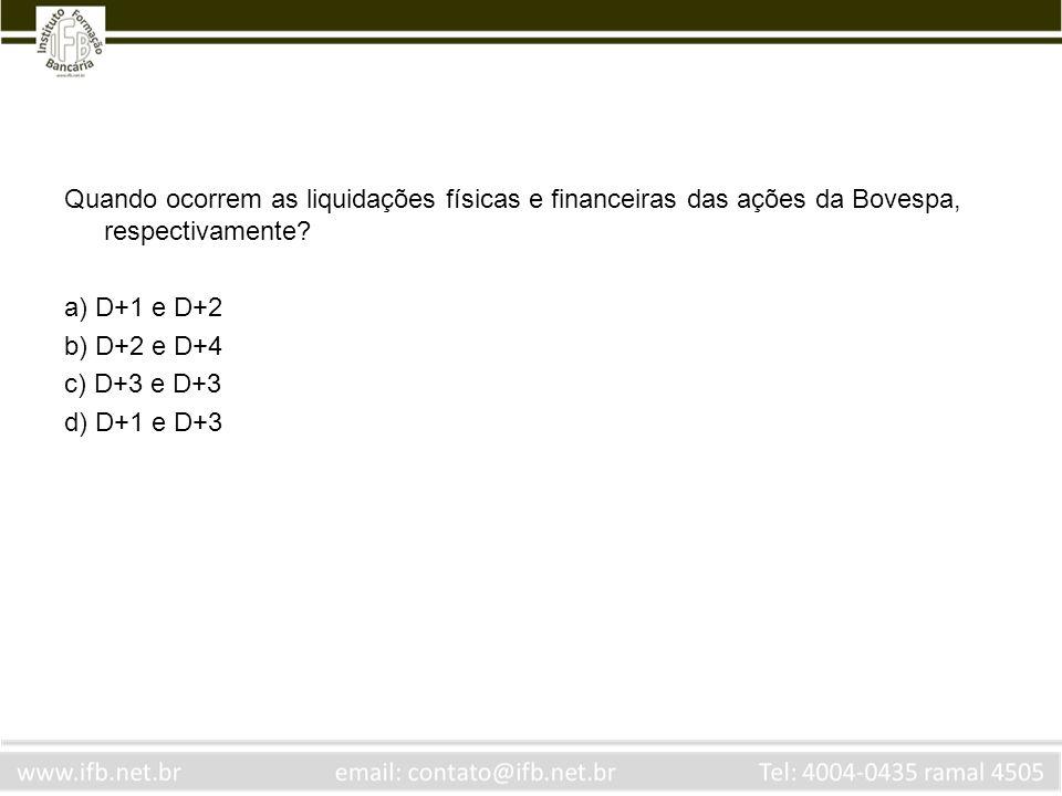 Quando ocorrem as liquidações físicas e financeiras das ações da Bovespa, respectivamente? a) D+1 e D+2 b) D+2 e D+4 c) D+3 e D+3 d) D+1 e D+3
