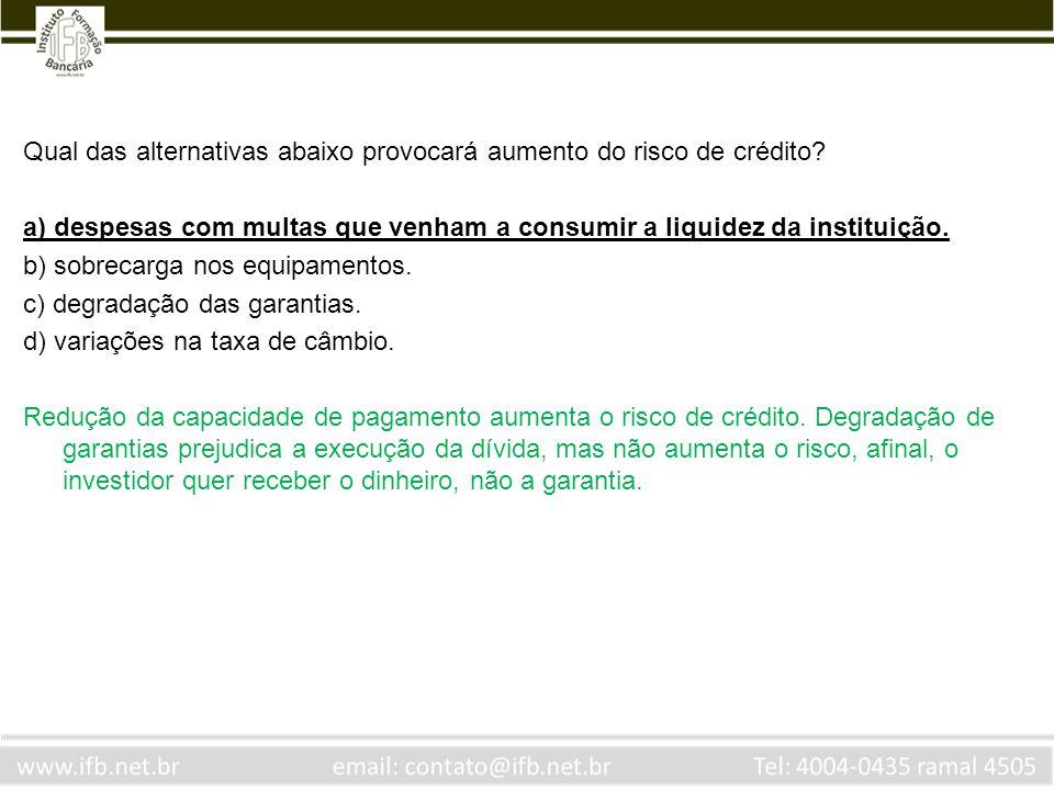 Qual das alternativas abaixo provocará aumento do risco de crédito? a) despesas com multas que venham a consumir a liquidez da instituição. b) sobreca