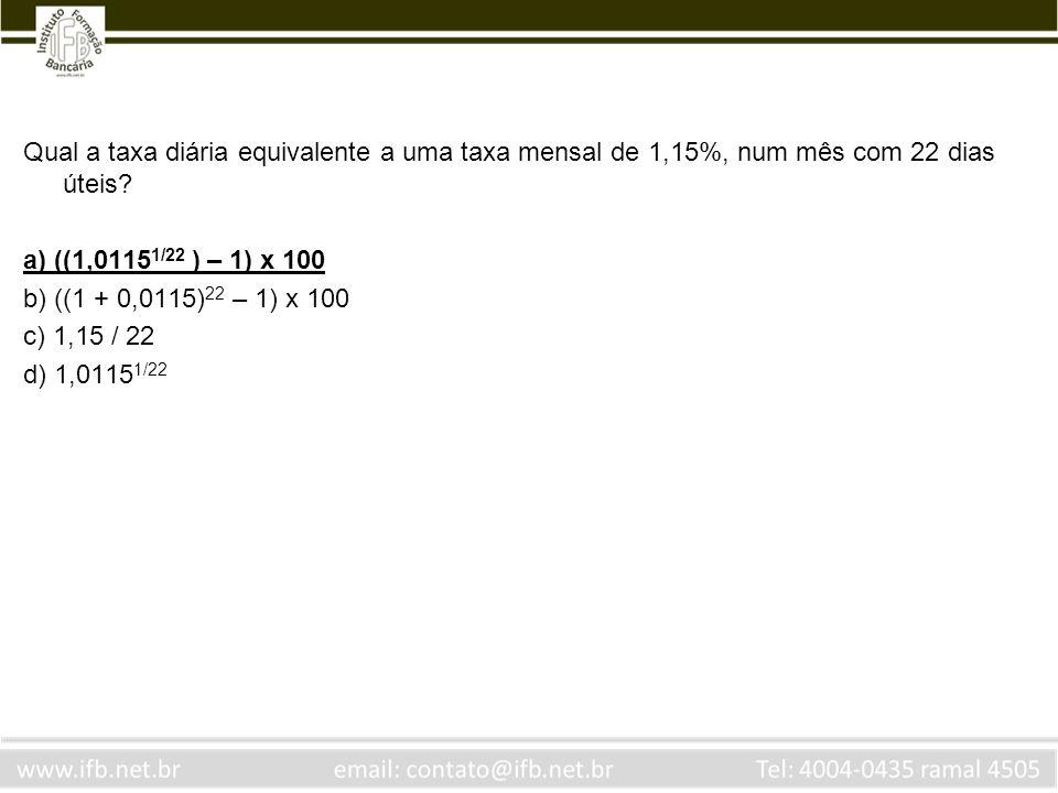 Qual a taxa diária equivalente a uma taxa mensal de 1,15%, num mês com 22 dias úteis? a) ((1,0115 1/22 ) – 1) x 100 b) ((1 + 0,0115) 22 – 1) x 100 c)