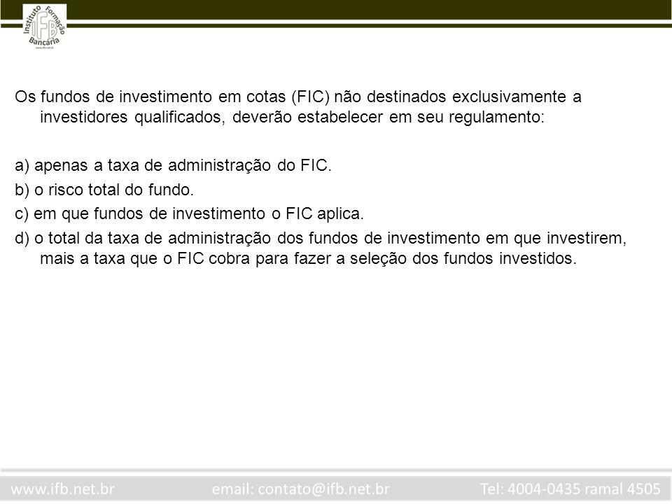 Os fundos de investimento em cotas (FIC) não destinados exclusivamente a investidores qualificados, deverão estabelecer em seu regulamento: a) apenas