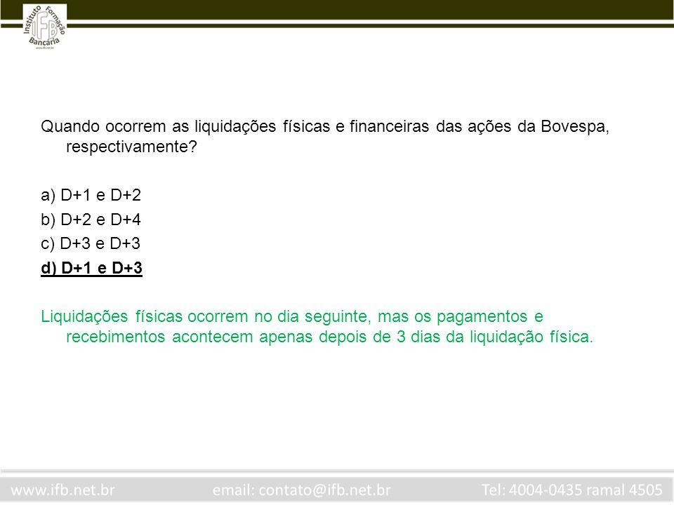 Quando ocorrem as liquidações físicas e financeiras das ações da Bovespa, respectivamente? a) D+1 e D+2 b) D+2 e D+4 c) D+3 e D+3 d) D+1 e D+3 Liquida