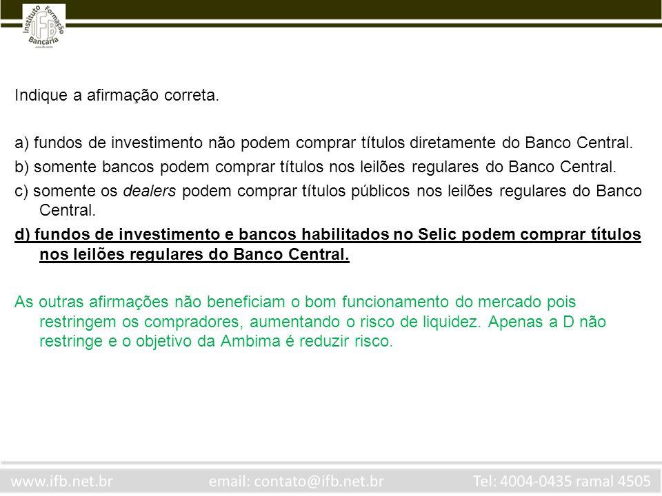 Indique a afirmação correta. a) fundos de investimento não podem comprar títulos diretamente do Banco Central. b) somente bancos podem comprar títulos