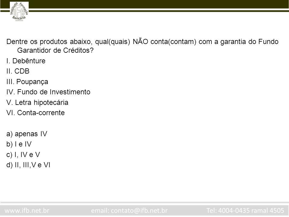 Dentre os produtos abaixo, qual(quais) NÃO conta(contam) com a garantia do Fundo Garantidor de Créditos? I. Debênture II. CDB III. Poupança IV. Fundo