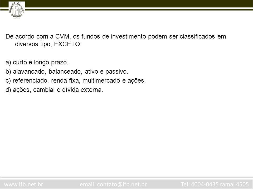 De acordo com a CVM, os fundos de investimento podem ser classificados em diversos tipo, EXCETO: a) curto e longo prazo. b) alavancado, balanceado, at