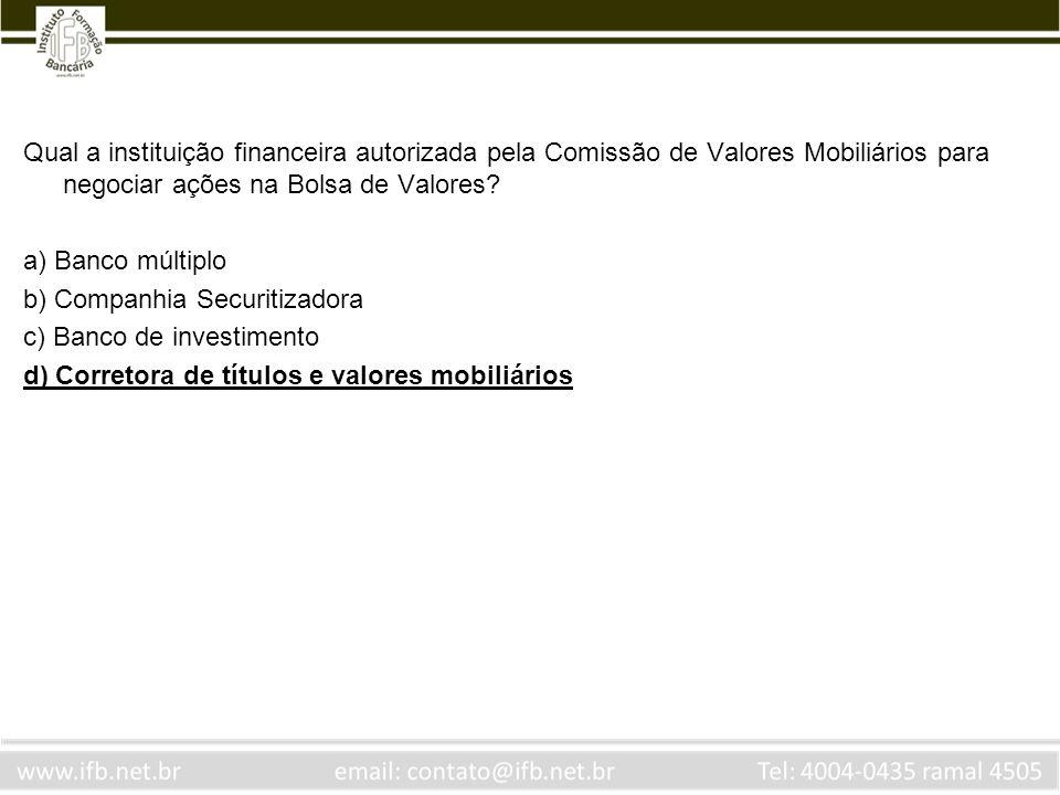 Qual a instituição financeira autorizada pela Comissão de Valores Mobiliários para negociar ações na Bolsa de Valores? a) Banco múltiplo b) Companhia