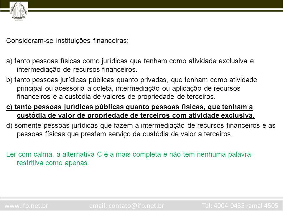 Consideram-se instituições financeiras: a) tanto pessoas físicas como jurídicas que tenham como atividade exclusiva e intermediação de recursos financ