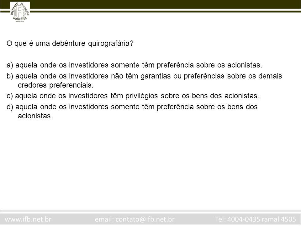 O que é uma debênture quirografária? a) aquela onde os investidores somente têm preferência sobre os acionistas. b) aquela onde os investidores não tê