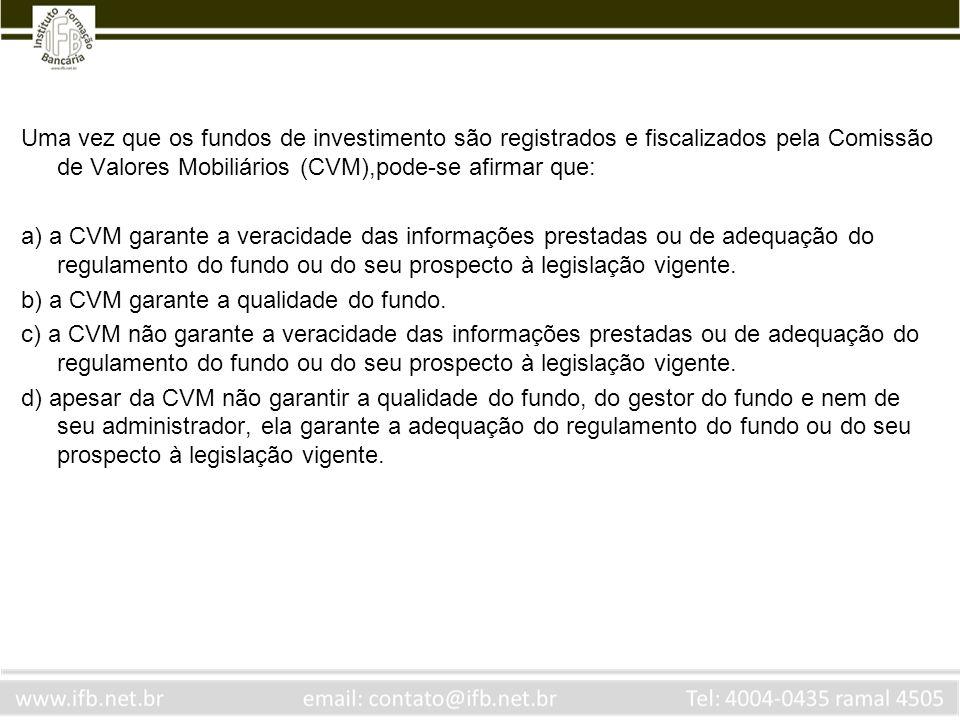 Uma vez que os fundos de investimento são registrados e fiscalizados pela Comissão de Valores Mobiliários (CVM),pode-se afirmar que: a) a CVM garante