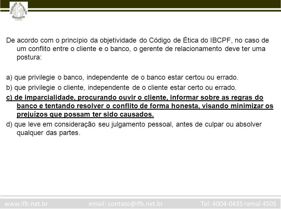 De acordo com o princípio da objetividade do Código de Ética do IBCPF, no caso de um conflito entre o cliente e o banco, o gerente de relacionamento d