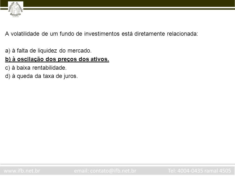 A volatilidade de um fundo de investimentos está diretamente relacionada: a) à falta de liquidez do mercado. b) à oscilação dos preços dos ativos. c)