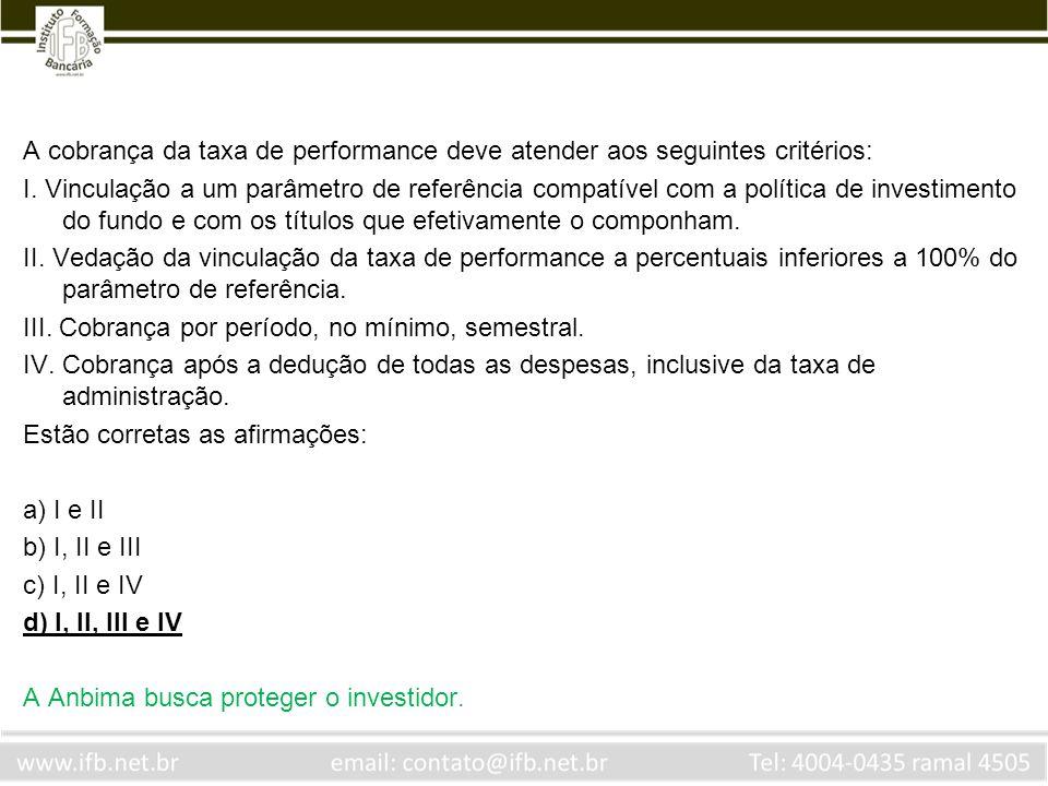 A cobrança da taxa de performance deve atender aos seguintes critérios: I. Vinculação a um parâmetro de referência compatível com a política de invest