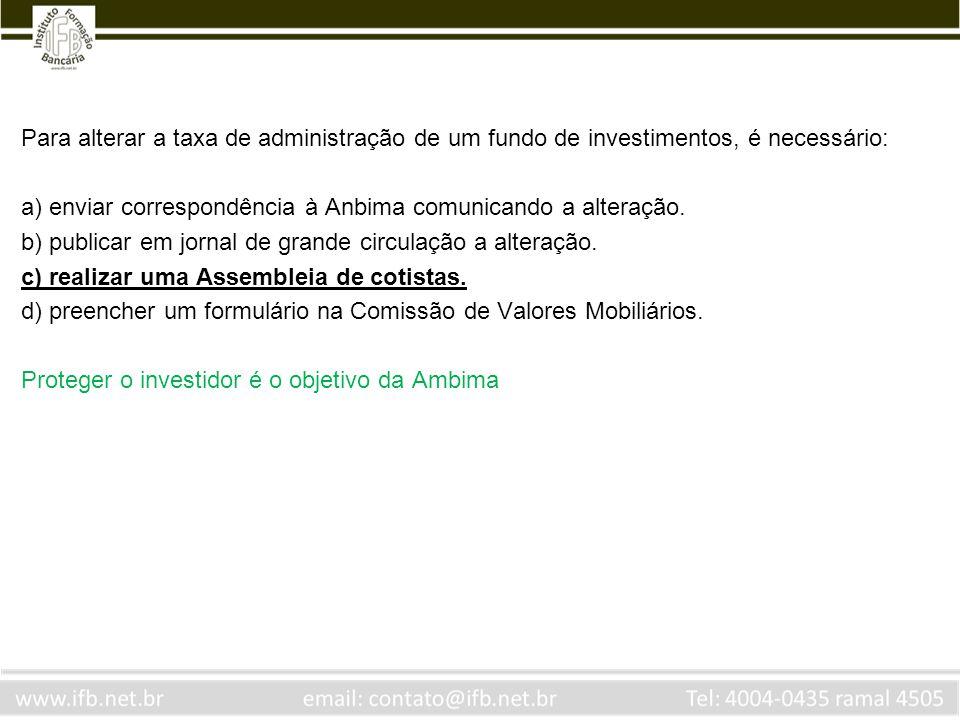 Para alterar a taxa de administração de um fundo de investimentos, é necessário: a) enviar correspondência à Anbima comunicando a alteração. b) public