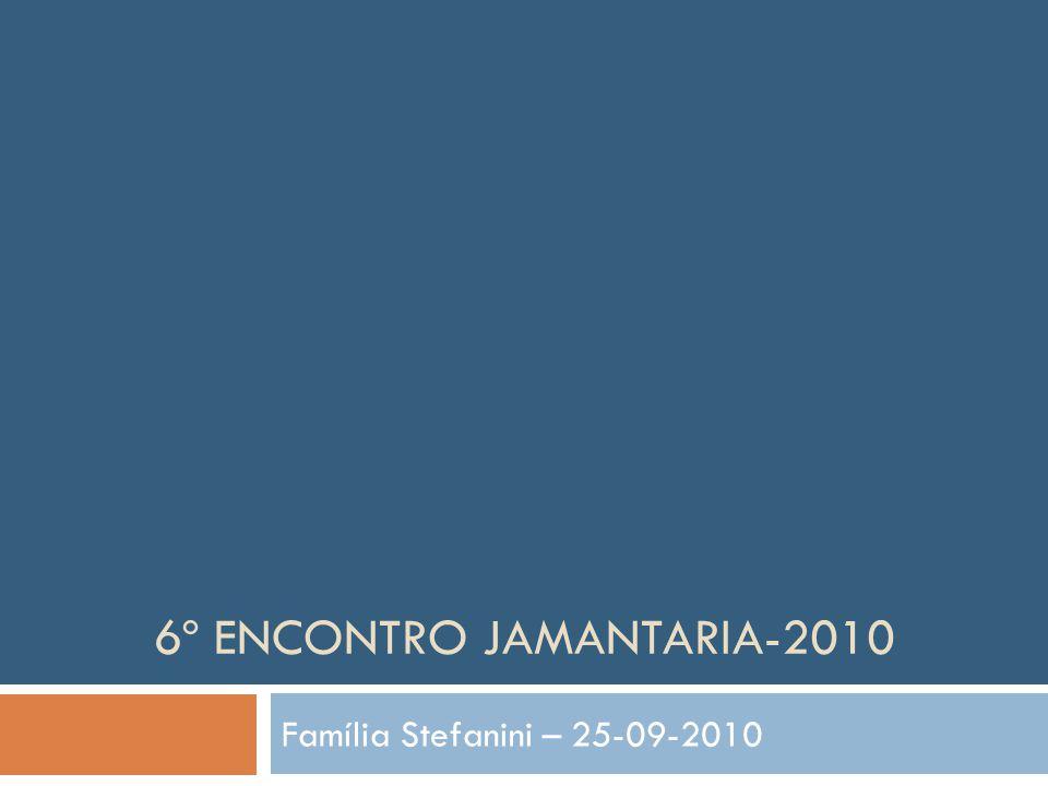 6º ENCONTRO JAMANTARIA-2010 Família Stefanini – 25-09-2010