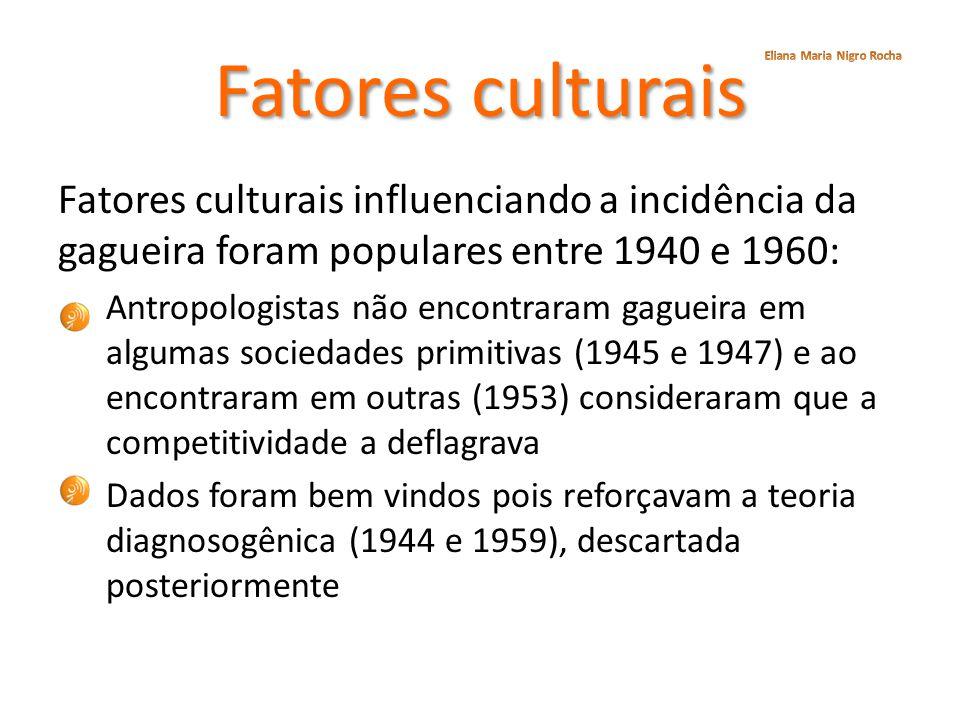 Fatores culturais Fatores culturais influenciando a incidência da gagueira foram populares entre 1940 e 1960: Antropologistas não encontraram gagueira
