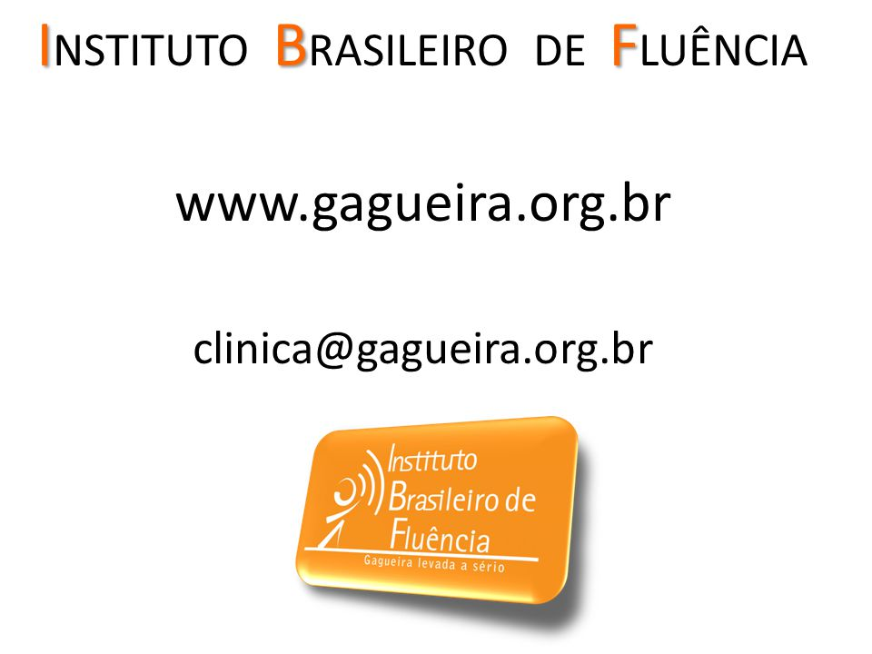 IBF I NSTITUTO B RASILEIRO DE F LUÊNCIA www.gagueira.org.br clinica@gagueira.org.br
