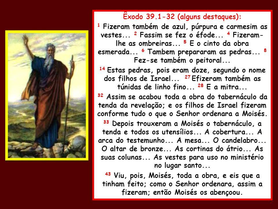 Êxodo 39.1-32 (alguns destaques): 1 Fizeram também de azul, púrpura e carmesim as vestes... 2 Fassim se fez o éfode... 4 Fizeram- lhe as ombreiras...