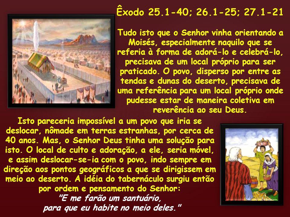 Êxodo 25.1-40; 26.1-25; 27.1-21 Tudo isto que o Senhor vinha orientando a Moisés, especialmente naquilo que se referia à forma de adorá-lo e celebrá-l